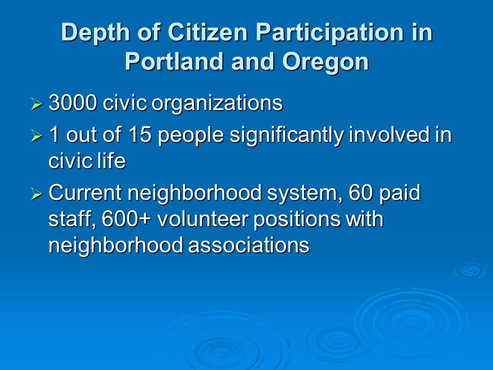 Depth of Citizen Participation in Portland and Oregon  3000 civic organizations  1 out of 15 people significantly involved in civic life  Current neighborhood system, 60 paid staff, 600+ volunteer positions with neighborhood associations