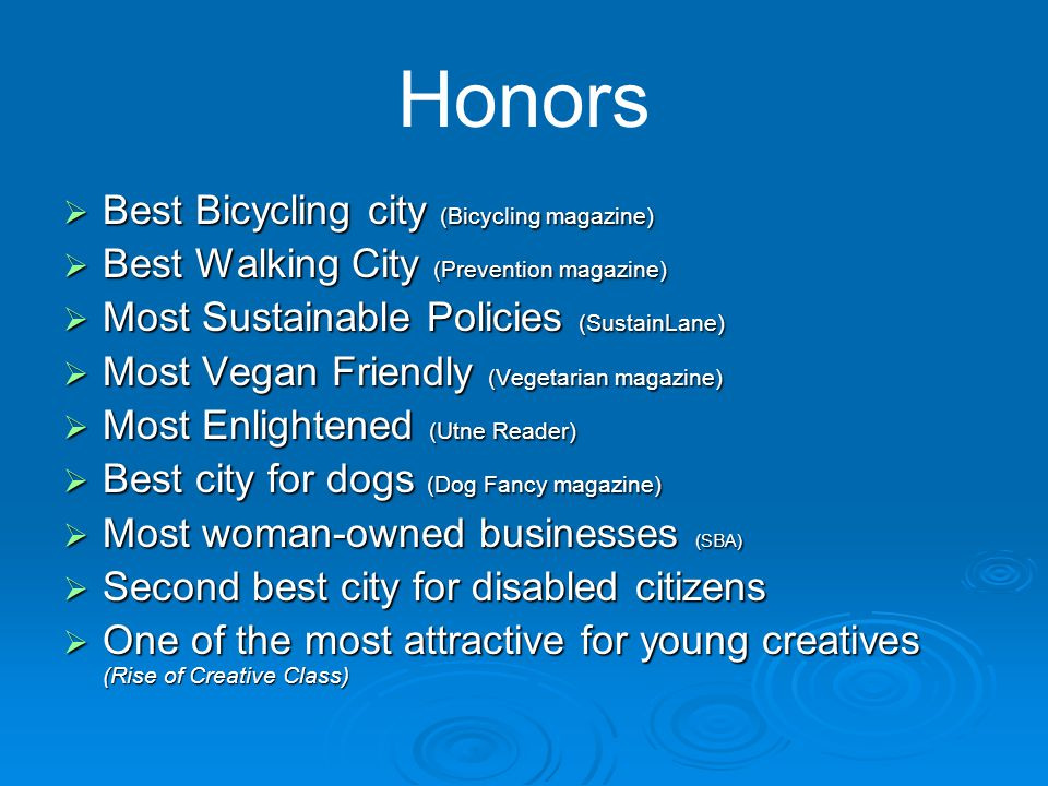 Honors  Best Bicycling city (Bicycling magazine)  Best Walking City (Prevention magazine)  Most Sustainable Policies (SustainLane)  Most Vegan Friendly (Vegetarian magazine)  Most Enlightened (Utne Reader)  Best city for dogs (Dog Fancy magazine)  Most woman-owned businesses (SBA)  Second best city for disabled citizens  One of the most attractive for young creatives (Rise of Creative Class)