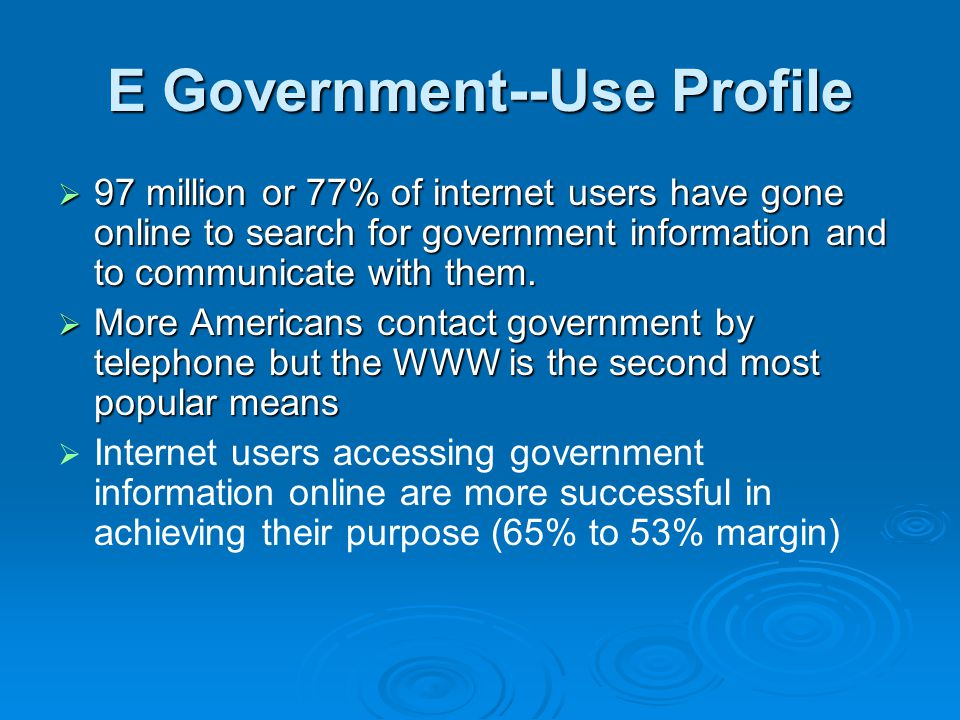 E Government--Use Profile  97 million or 77% of internet users have gone online to search for government information and to communicate with them.