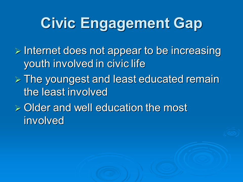 Civic Engagement Gap  Internet does not appear to be increasing youth involved in civic life  The youngest and least educated remain the least involved  Older and well education the most involved