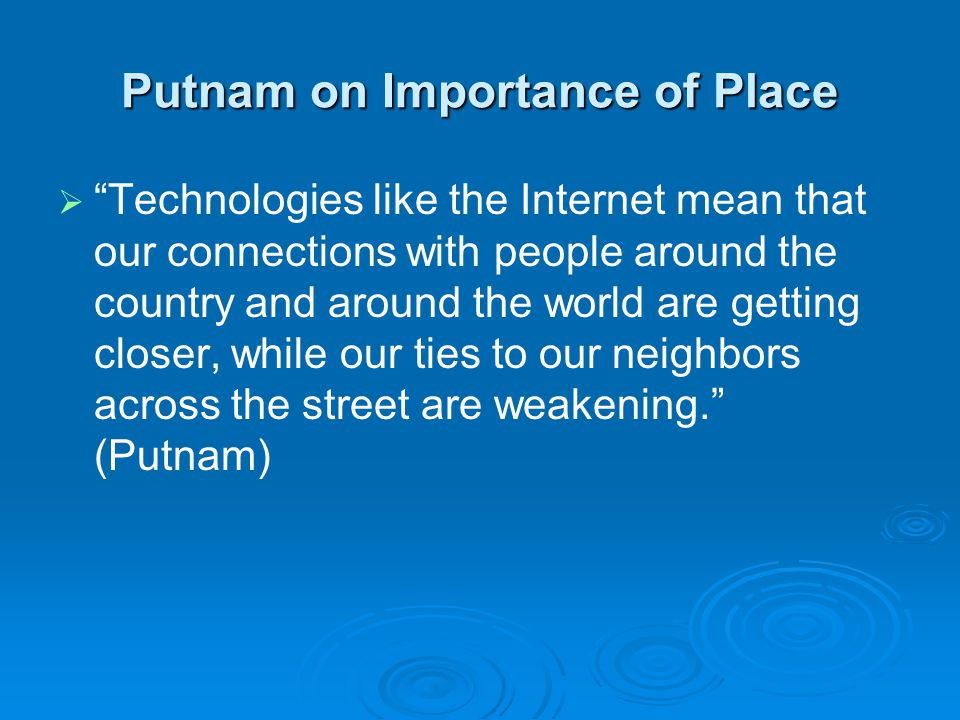 Putnam on Importance of Place   Technologies like the Internet mean that our connections with people around the country and around the world are getting closer, while our ties to our neighbors across the street are weakening. (Putnam)