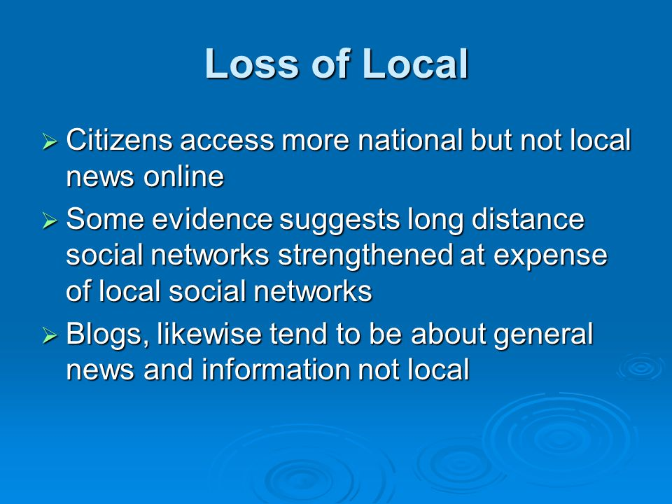 Loss of Local  Citizens access more national but not local news online  Some evidence suggests long distance social networks strengthened at expense of local social networks  Blogs, likewise tend to be about general news and information not local