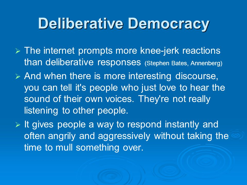 Deliberative Democracy   The internet prompts more knee-jerk reactions than deliberative responses (Stephen Bates, Annenberg)   And when there is more interesting discourse, you can tell it s people who just love to hear the sound of their own voices.