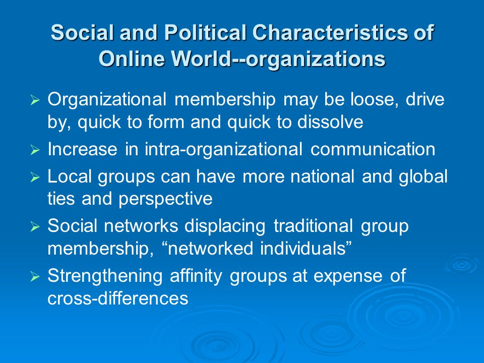 Social and Political Characteristics of Online World--organizations   Organizational membership may be loose, drive by, quick to form and quick to dissolve   Increase in intra-organizational communication   Local groups can have more national and global ties and perspective   Social networks displacing traditional group membership, networked individuals   Strengthening affinity groups at expense of cross-differences