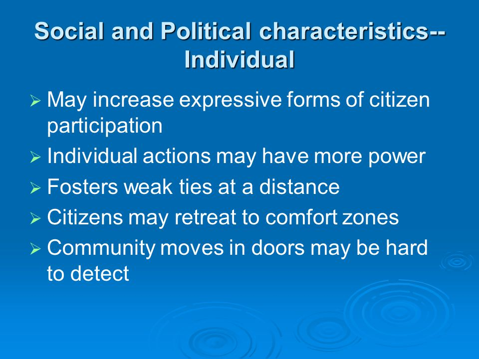 Social and Political characteristics-- Individual   May increase expressive forms of citizen participation   Individual actions may have more power   Fosters weak ties at a distance   Citizens may retreat to comfort zones   Community moves in doors may be hard to detect