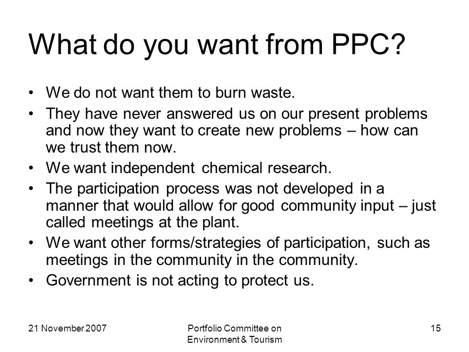 21 November 2007Portfolio Committee on Environment & Tourism 15 What do you want from PPC.