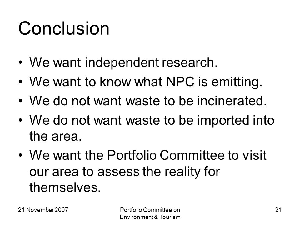 21 November 2007Portfolio Committee on Environment & Tourism 21 Conclusion We want independent research.
