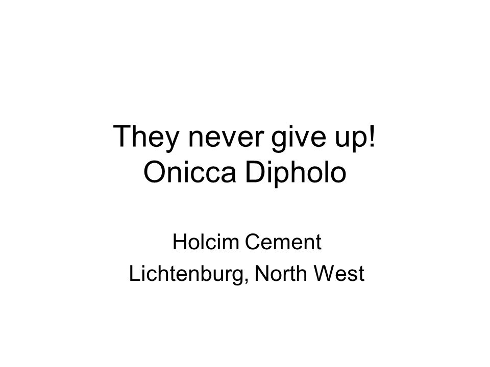 They never give up! Onicca Dipholo Holcim Cement Lichtenburg, North West