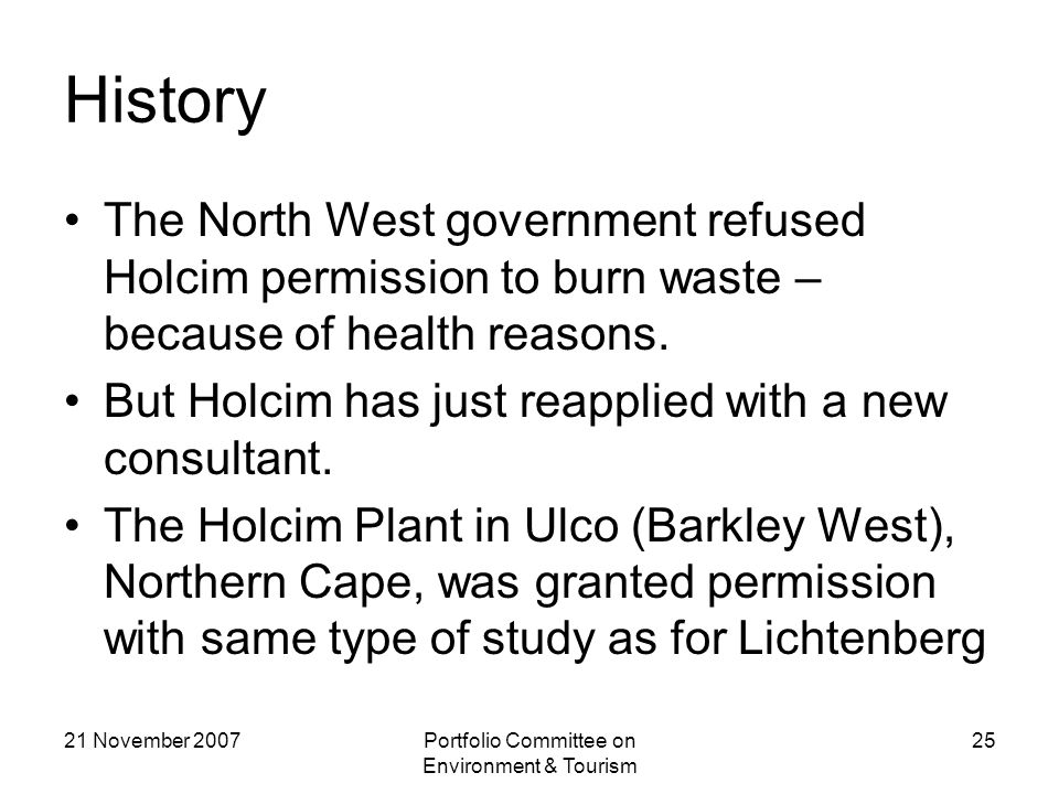 21 November 2007Portfolio Committee on Environment & Tourism 25 History The North West government refused Holcim permission to burn waste – because of health reasons.