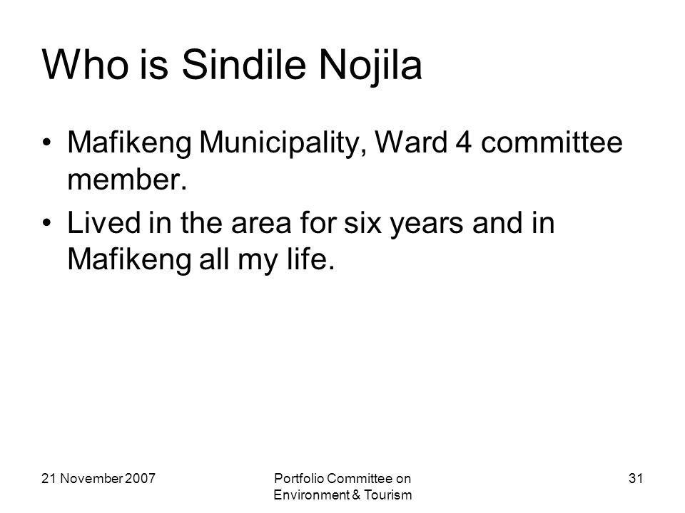 21 November 2007Portfolio Committee on Environment & Tourism 31 Who is Sindile Nojila Mafikeng Municipality, Ward 4 committee member.