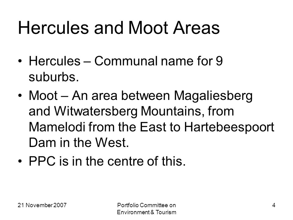 21 November 2007Portfolio Committee on Environment & Tourism 4 Hercules and Moot Areas Hercules – Communal name for 9 suburbs.