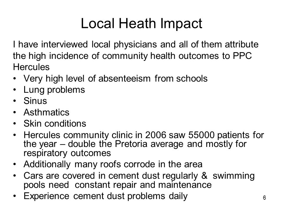 6 Local Heath Impact I have interviewed local physicians and all of them attribute the high incidence of community health outcomes to PPC Hercules Very high level of absenteeism from schools Lung problems Sinus Asthmatics Skin conditions Hercules community clinic in 2006 saw 55000 patients for the year – double the Pretoria average and mostly for respiratory outcomes Additionally many roofs corrode in the area Cars are covered in cement dust regularly & swimming pools need constant repair and maintenance Experience cement dust problems daily