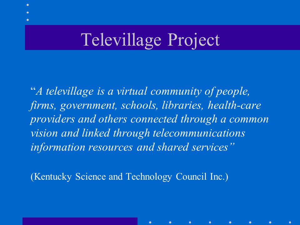 Televillage Project A televillage is a virtual community of people, firms, government, schools, libraries, health-care providers and others connected through a common vision and linked through telecommunications information resources and shared services (Kentucky Science and Technology Council Inc.)