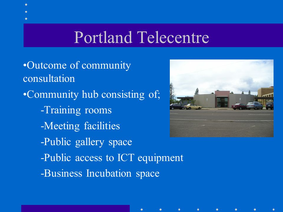 Portland Telecentre Outcome of community consultation Community hub consisting of; -Training rooms -Meeting facilities -Public gallery space -Public a