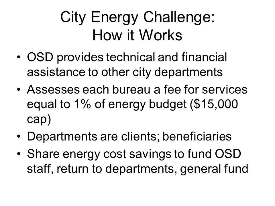 City Energy Challenge: How it Works OSD provides technical and financial assistance to other city departments Assesses each bureau a fee for services equal to 1% of energy budget ($15,000 cap) Departments are clients; beneficiaries Share energy cost savings to fund OSD staff, return to departments, general fund