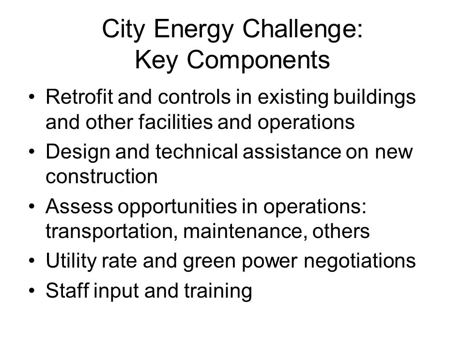 City Energy Challenge: Key Components Retrofit and controls in existing buildings and other facilities and operations Design and technical assistance on new construction Assess opportunities in operations: transportation, maintenance, others Utility rate and green power negotiations Staff input and training