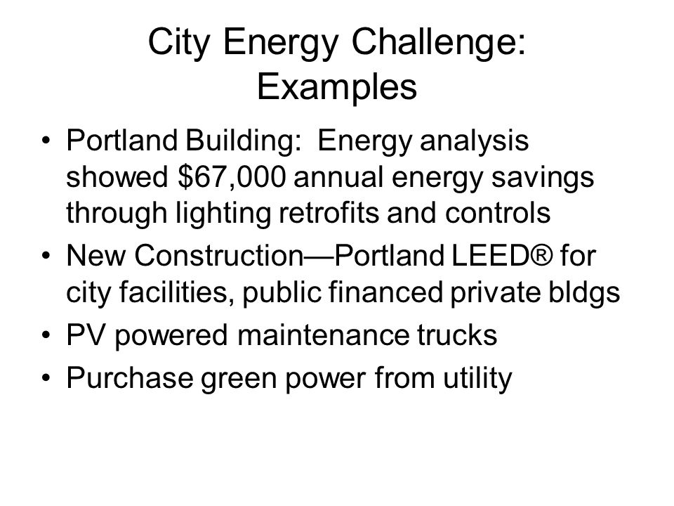 City Energy Challenge: Examples Portland Building: Energy analysis showed $67,000 annual energy savings through lighting retrofits and controls New Construction—Portland LEED® for city facilities, public financed private bldgs PV powered maintenance trucks Purchase green power from utility