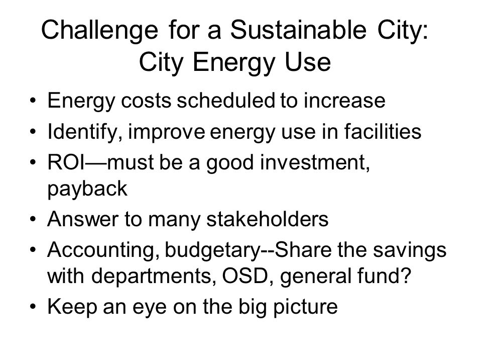 Challenge for a Sustainable City: City Energy Use Energy costs scheduled to increase Identify, improve energy use in facilities ROI—must be a good investment, payback Answer to many stakeholders Accounting, budgetary--Share the savings with departments, OSD, general fund.