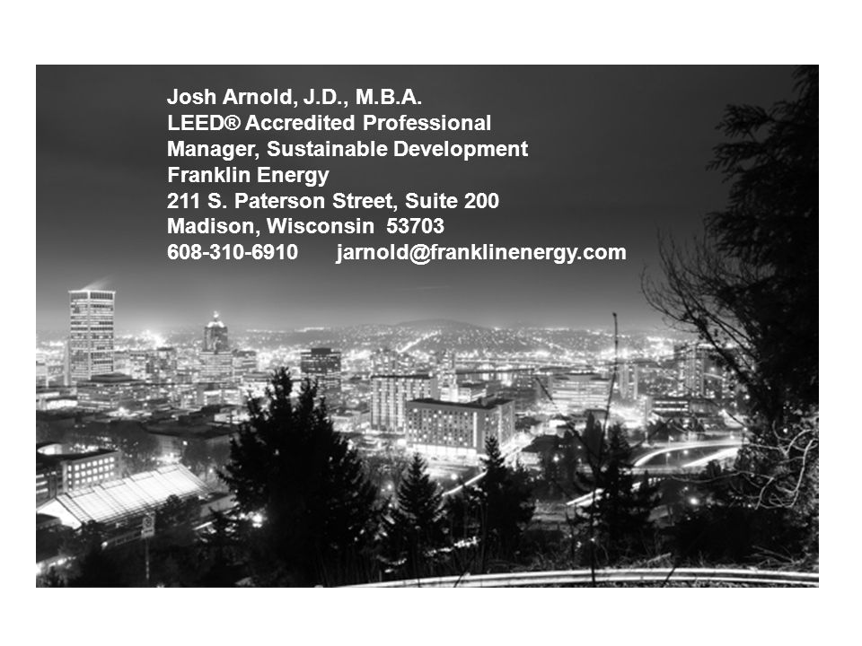 Josh Arnold, J.D., M.B.A. LEED® Accredited Professional Manager, Sustainable Development Franklin Energy 211 S. Paterson Street, Suite 200 Madison, Wi