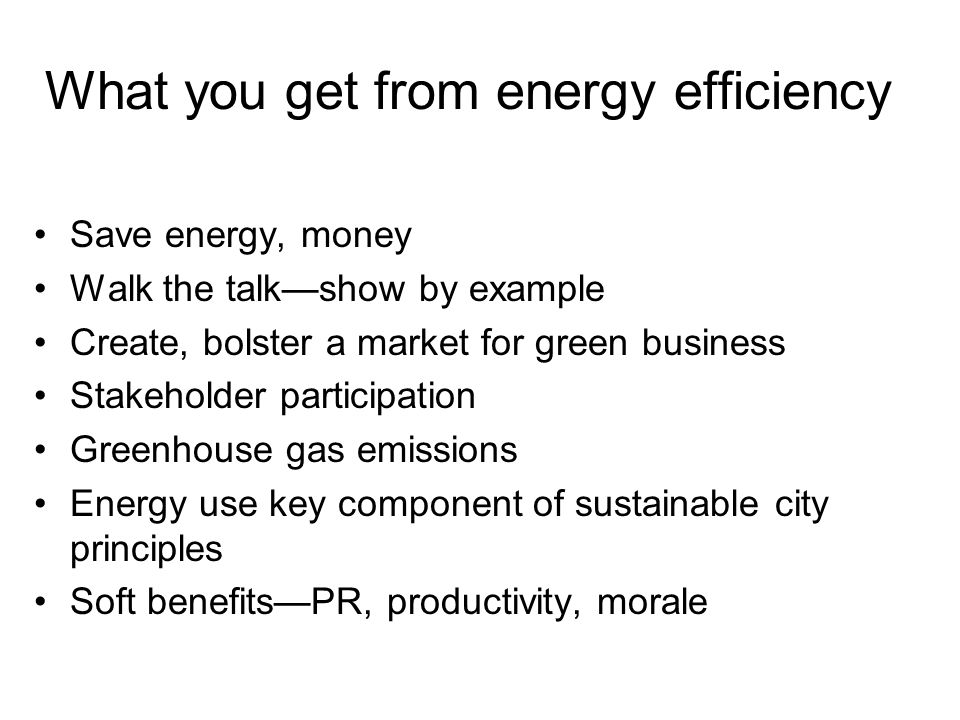 What you get from energy efficiency Save energy, money Walk the talk—show by example Create, bolster a market for green business Stakeholder participation Greenhouse gas emissions Energy use key component of sustainable city principles Soft benefits—PR, productivity, morale