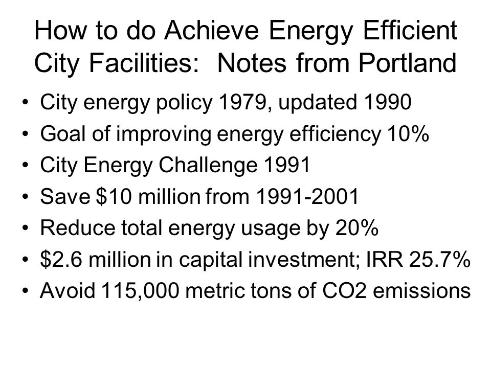 How to do Achieve Energy Efficient City Facilities: Notes from Portland City energy policy 1979, updated 1990 Goal of improving energy efficiency 10% City Energy Challenge 1991 Save $10 million from 1991-2001 Reduce total energy usage by 20% $2.6 million in capital investment; IRR 25.7% Avoid 115,000 metric tons of CO2 emissions