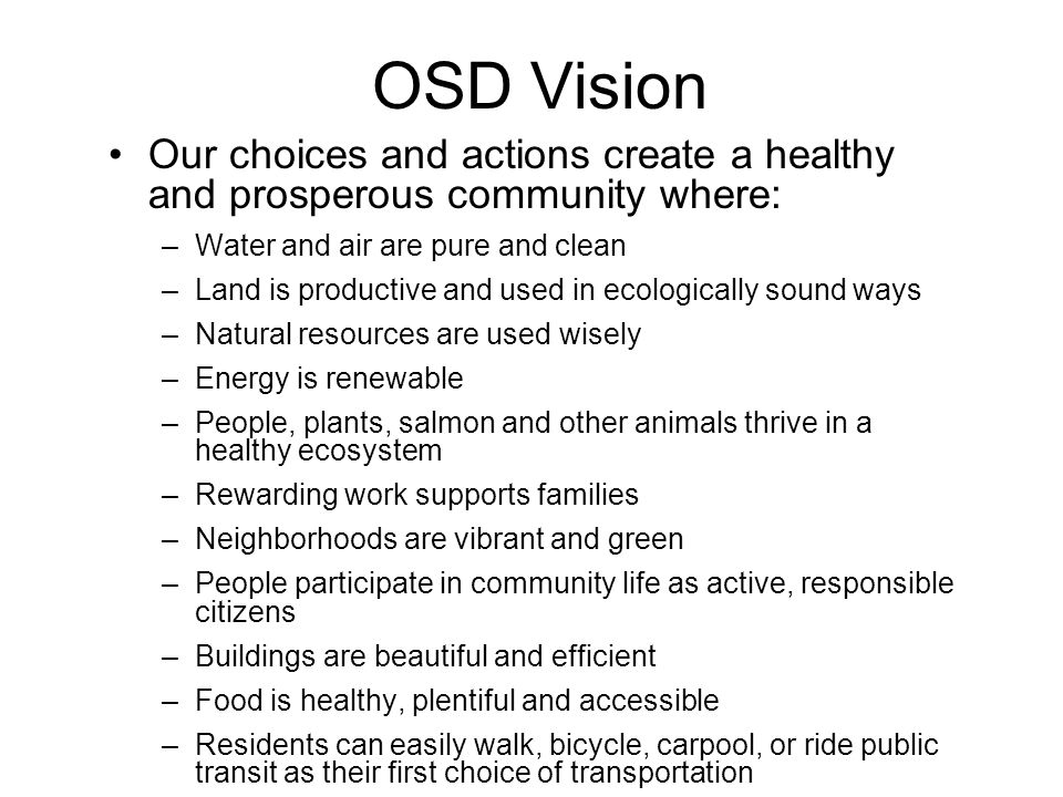 OSD Vision Our choices and actions create a healthy and prosperous community where: –Water and air are pure and clean –Land is productive and used in ecologically sound ways –Natural resources are used wisely –Energy is renewable –People, plants, salmon and other animals thrive in a healthy ecosystem –Rewarding work supports families –Neighborhoods are vibrant and green –People participate in community life as active, responsible citizens –Buildings are beautiful and efficient –Food is healthy, plentiful and accessible –Residents can easily walk, bicycle, carpool, or ride public transit as their first choice of transportation