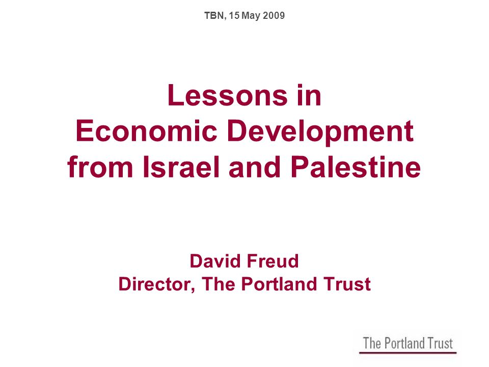 Lessons in Economic Development from Israel and Palestine David Freud Director, The Portland Trust TBN, 15 May 2009