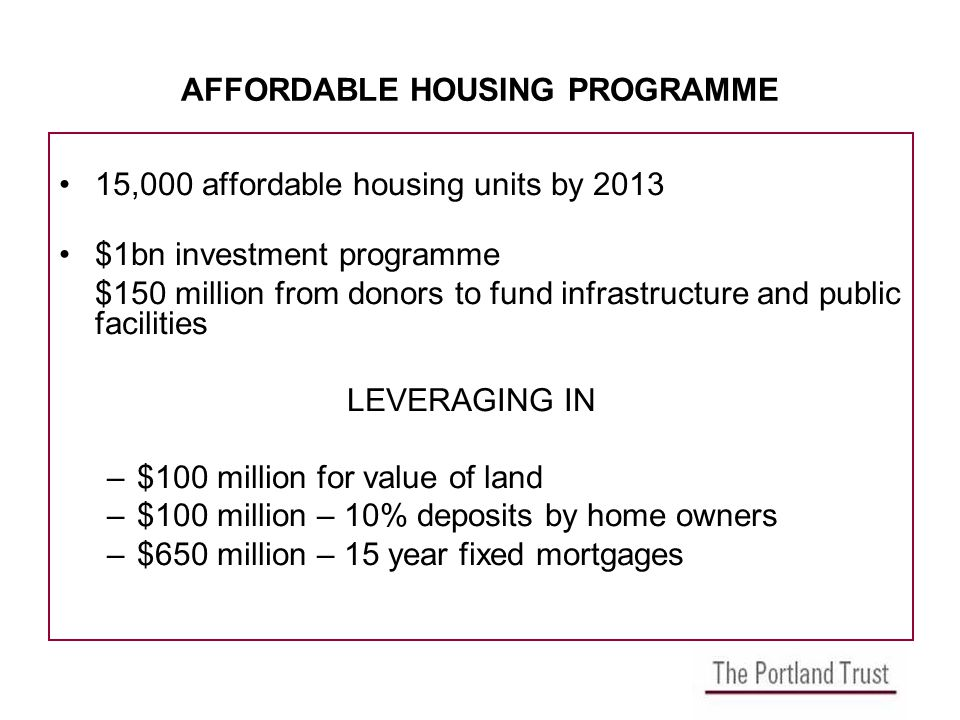 AFFORDABLE HOUSING PROGRAMME 15,000 affordable housing units by 2013 $1bn investment programme $150 million from donors to fund infrastructure and public facilities LEVERAGING IN –$100 million for value of land –$100 million – 10% deposits by home owners –$650 million – 15 year fixed mortgages