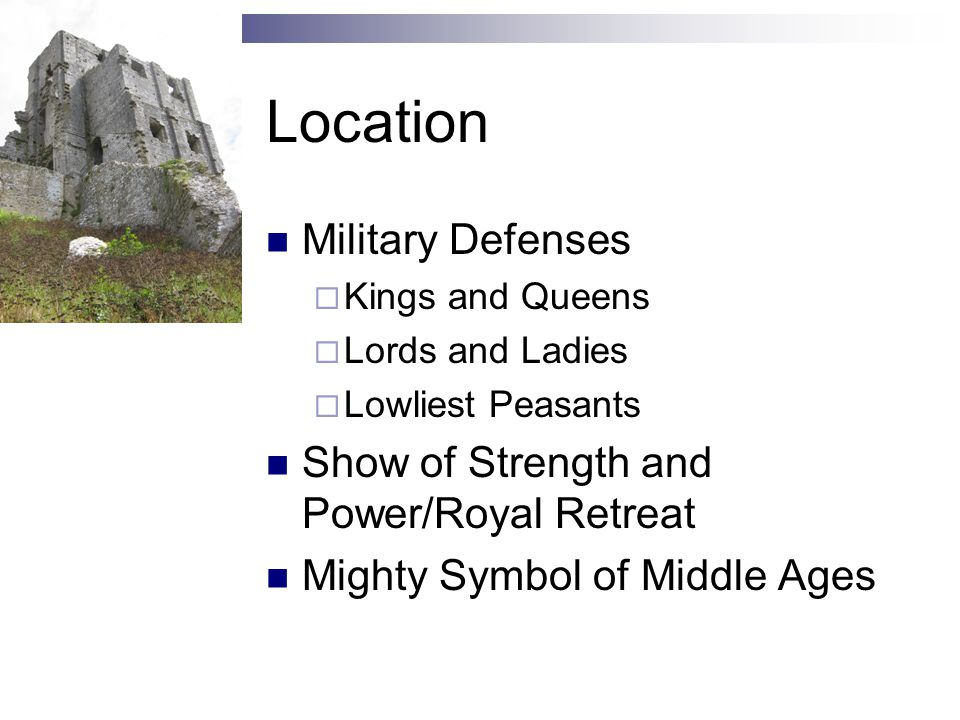 Location Military Defenses  Kings and Queens  Lords and Ladies  Lowliest Peasants Show of Strength and Power/Royal Retreat Mighty Symbol of Middle Ages