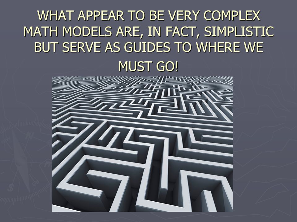 WHAT APPEAR TO BE VERY COMPLEX MATH MODELS ARE, IN FACT, SIMPLISTIC BUT SERVE AS GUIDES TO WHERE WE MUST GO!