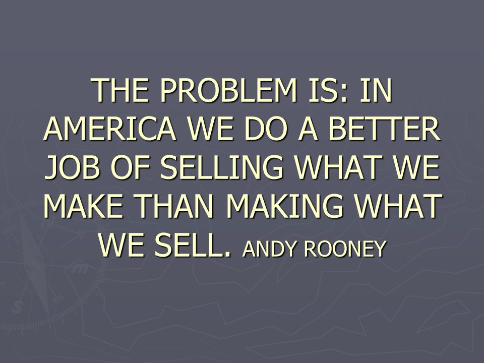 THE PROBLEM IS: IN AMERICA WE DO A BETTER JOB OF SELLING WHAT WE MAKE THAN MAKING WHAT WE SELL.