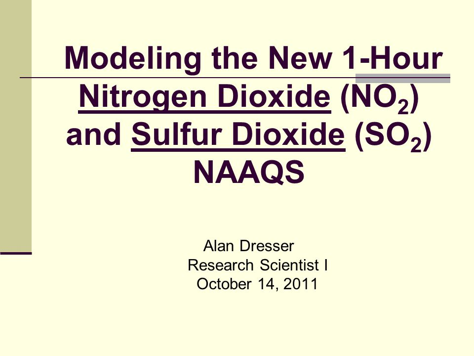 Modeling the New 1-Hour Nitrogen Dioxide (NO 2 ) and Sulfur Dioxide (SO 2 ) NAAQS Alan Dresser Research Scientist I October 14, 2011