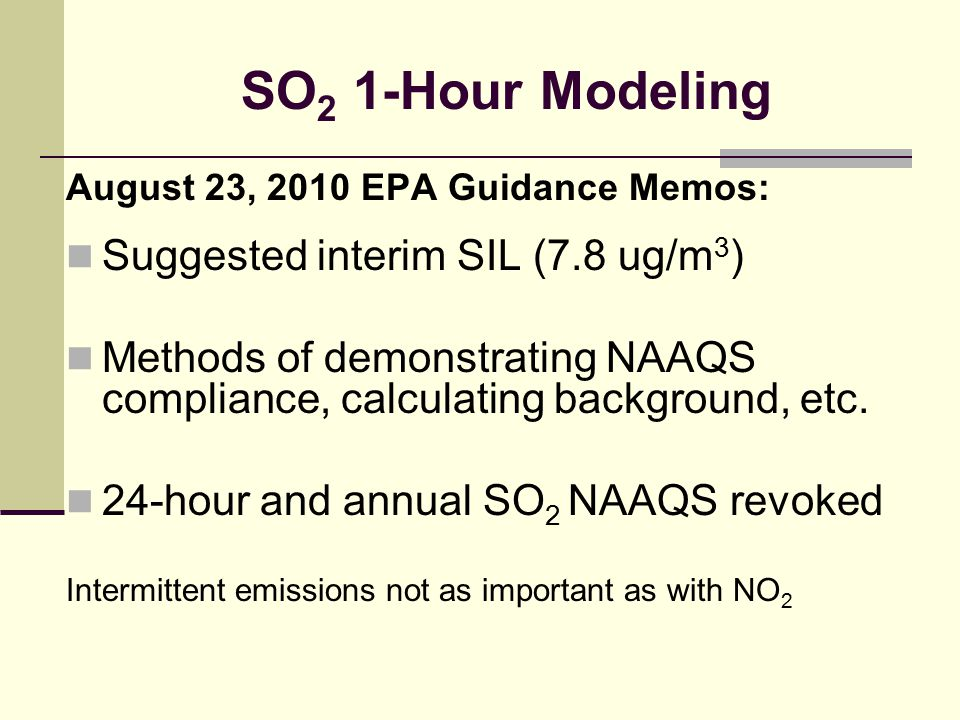 SO 2 1-Hour Modeling August 23, 2010 EPA Guidance Memos: Suggested interim SIL (7.8 ug/m 3 ) Methods of demonstrating NAAQS compliance, calculating ba