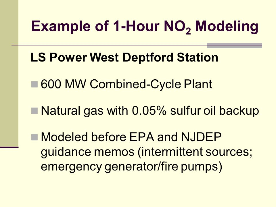 Example of 1-Hour NO 2 Modeling LS Power West Deptford Station 600 MW Combined-Cycle Plant Natural gas with 0.05% sulfur oil backup Modeled before EPA