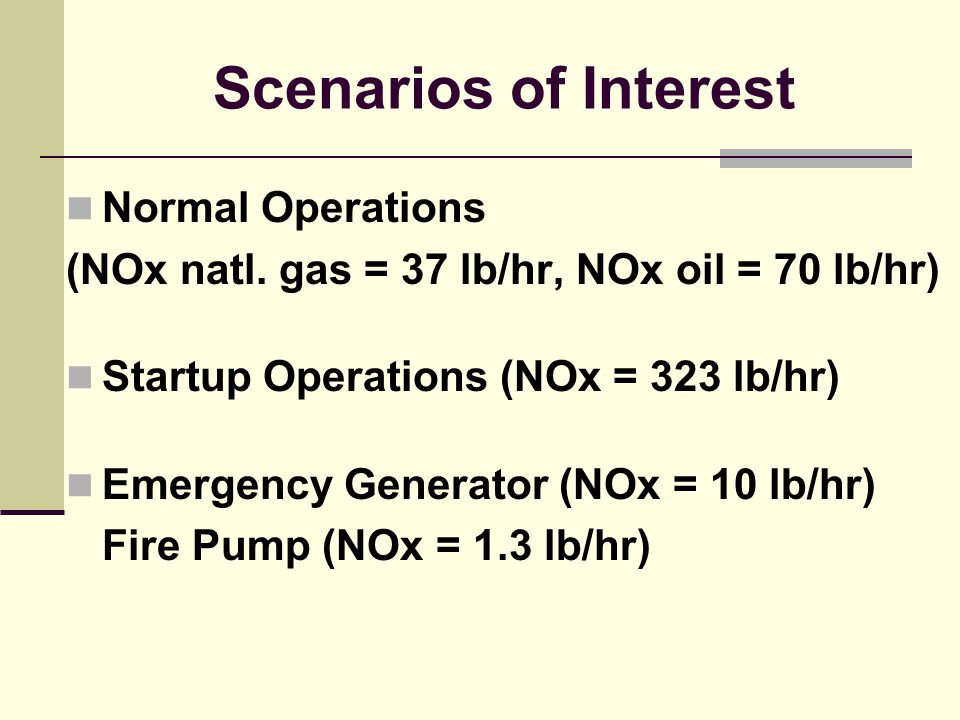 Scenarios of Interest Normal Operations (NOx natl. gas = 37 lb/hr, NOx oil = 70 lb/hr) Startup Operations (NOx = 323 lb/hr) Emergency Generator (NOx =
