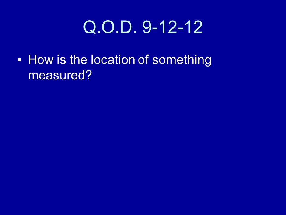 Q.O.D. 9-12-12 How is the location of something measured?