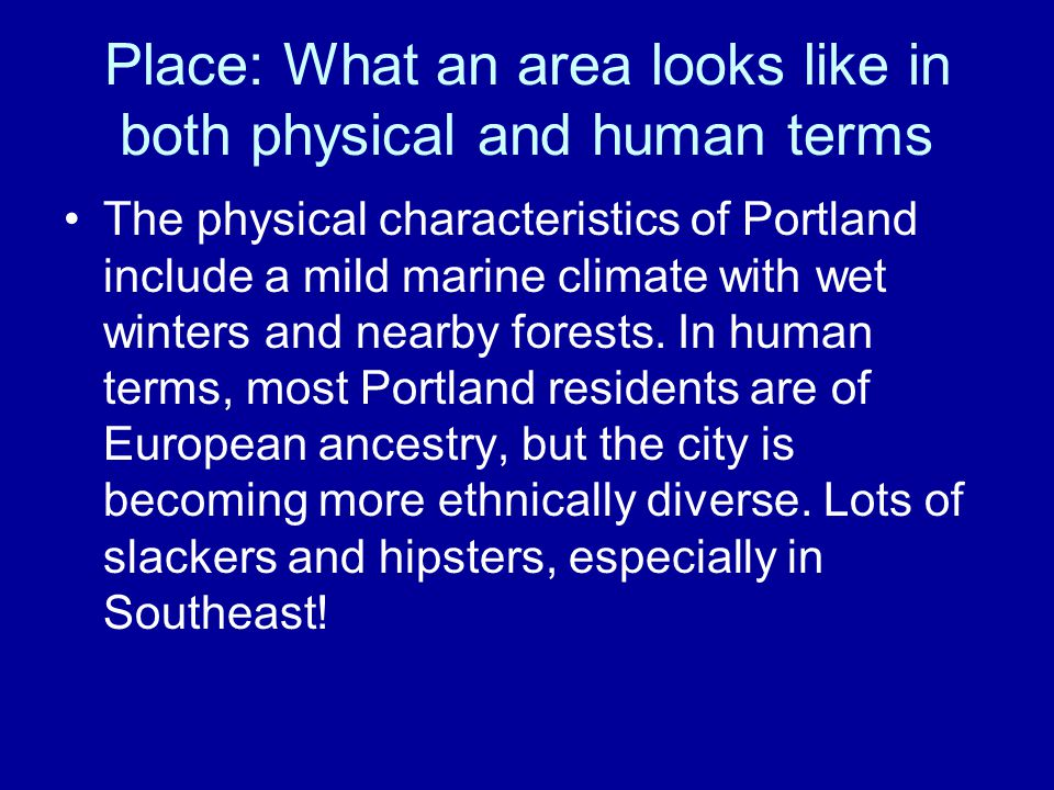 Place: What an area looks like in both physical and human terms The physical characteristics of Portland include a mild marine climate with wet winter