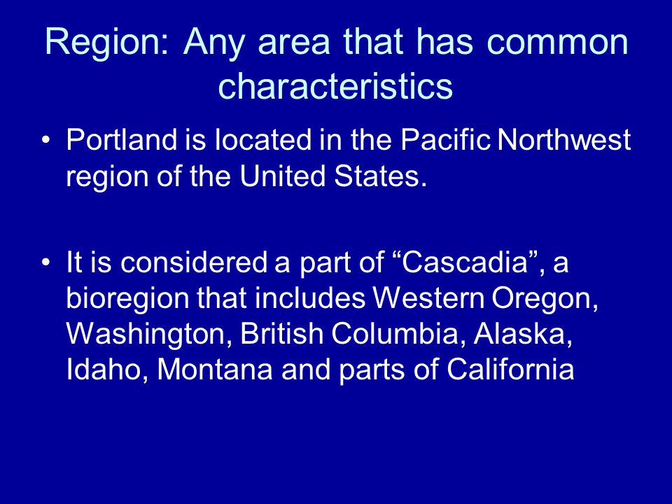 Region: Any area that has common characteristics Portland is located in the Pacific Northwest region of the United States. It is considered a part of