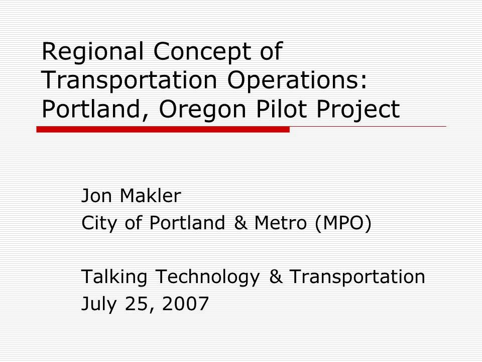Regional Concept of Transportation Operations: Portland, Oregon Pilot Project Jon Makler City of Portland & Metro (MPO) Talking Technology & Transportation July 25, 2007