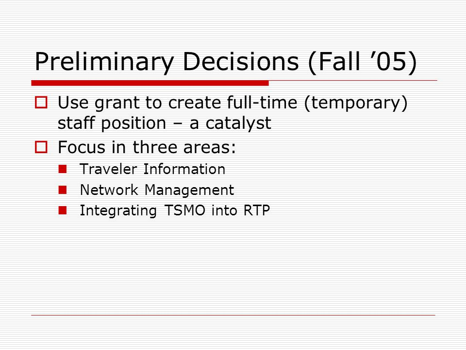 Preliminary Decisions (Fall '05)  Use grant to create full-time (temporary) staff position – a catalyst  Focus in three areas: Traveler Information Network Management Integrating TSMO into RTP