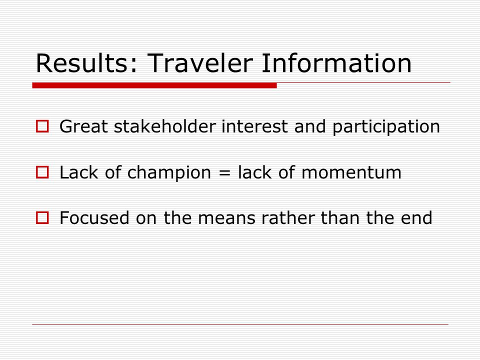 Results: Traveler Information  Great stakeholder interest and participation  Lack of champion = lack of momentum  Focused on the means rather than the end