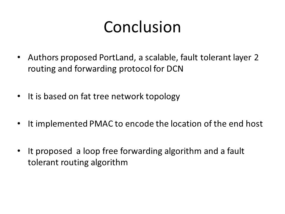 Conclusion Authors proposed PortLand, a scalable, fault tolerant layer 2 routing and forwarding protocol for DCN It is based on fat tree network topol