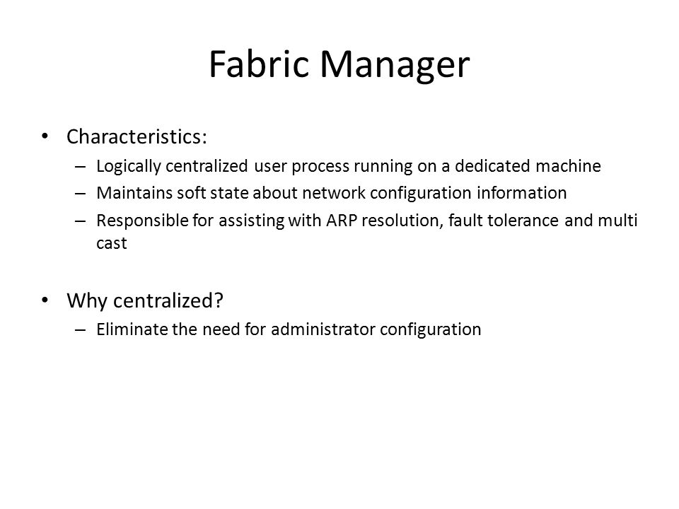 Fabric Manager Characteristics: – Logically centralized user process running on a dedicated machine – Maintains soft state about network configuration