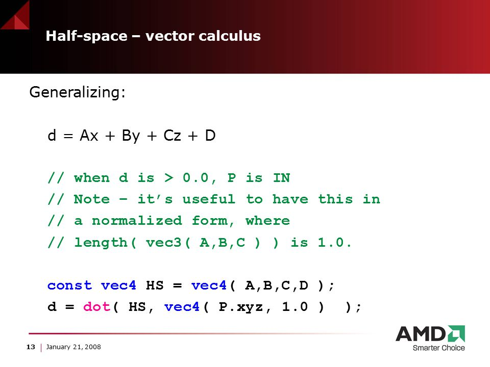 13 January 21, 2008 Half-space – vector calculus Generalizing: d = Ax + By + Cz + D // when d is > 0.0, P is IN // Note – it's useful to have this in // a normalized form, where // length( vec3( A,B,C ) ) is 1.0.