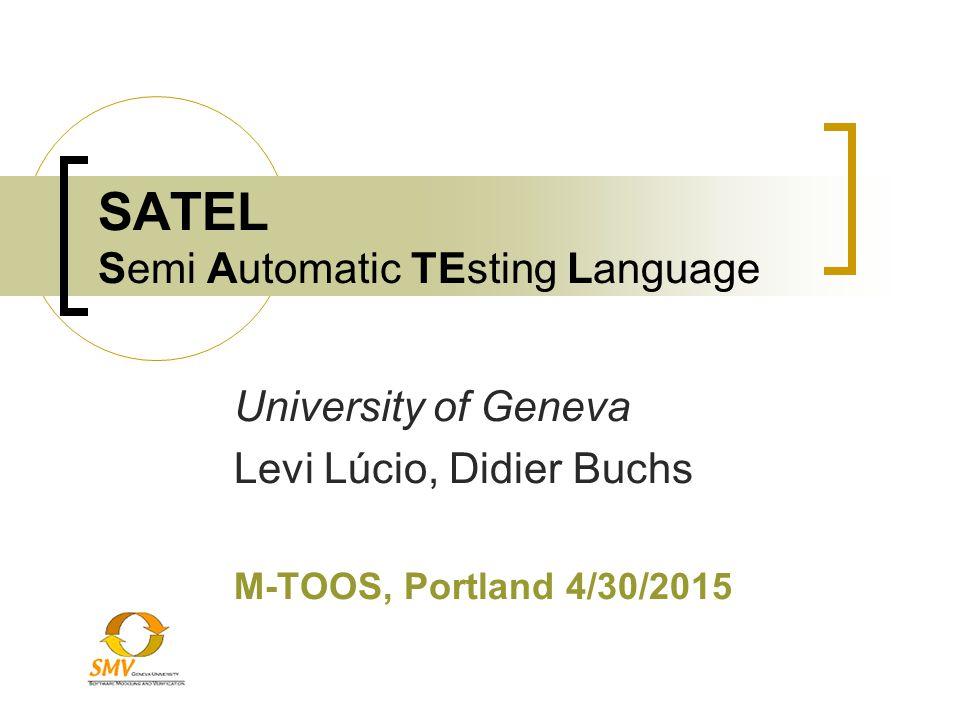 SATEL Semi Automatic TEsting Language University of Geneva Levi Lúcio, Didier Buchs M-TOOS, Portland 4/30/2015