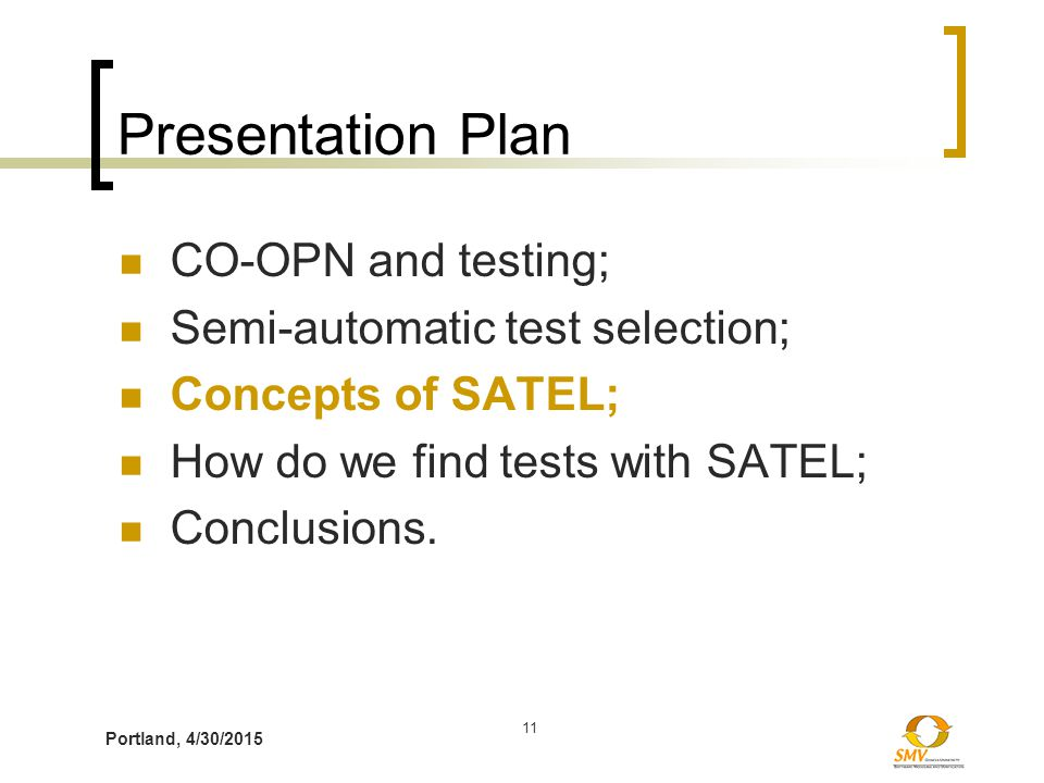 Portland, 4/30/2015 11 Presentation Plan CO-OPN and testing; Semi-automatic test selection; Concepts of SATEL; How do we find tests with SATEL; Conclusions.