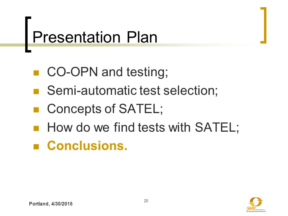 Portland, 4/30/2015 20 Presentation Plan CO-OPN and testing; Semi-automatic test selection; Concepts of SATEL; How do we find tests with SATEL; Conclusions.
