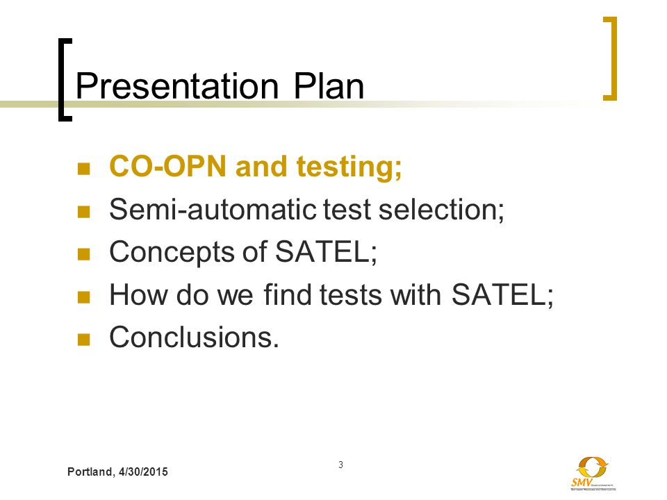 Portland, 4/30/2015 3 Presentation Plan CO-OPN and testing; Semi-automatic test selection; Concepts of SATEL; How do we find tests with SATEL; Conclus