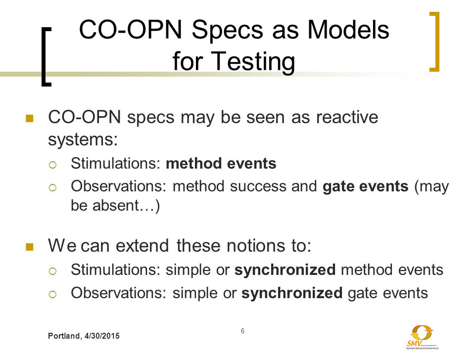 Portland, 4/30/2015 6 CO-OPN Specs as Models for Testing CO-OPN specs may be seen as reactive systems:  Stimulations: method events  Observations: m