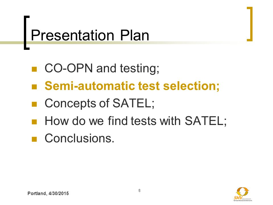 Portland, 4/30/2015 8 Presentation Plan CO-OPN and testing; Semi-automatic test selection; Concepts of SATEL; How do we find tests with SATEL; Conclus